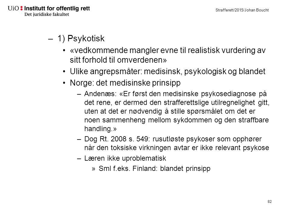 Strafferett/2015/Johan Boucht –1) Psykotisk «vedkommende mangler evne til realistisk vurdering av sitt forhold til omverdenen» Ulike angrepsmåter: medisinsk, psykologisk og blandet Norge: det medisinske prinsipp –Andenæs: «Er først den medisinske psykosediagnose på det rene, er dermed den strafferettslige utilregnelighet gitt, uten at det er nødvendig å stille spørsmålet om det er noen sammenheng mellom sykdommen og den straffbare handling.» –Dog Rt.