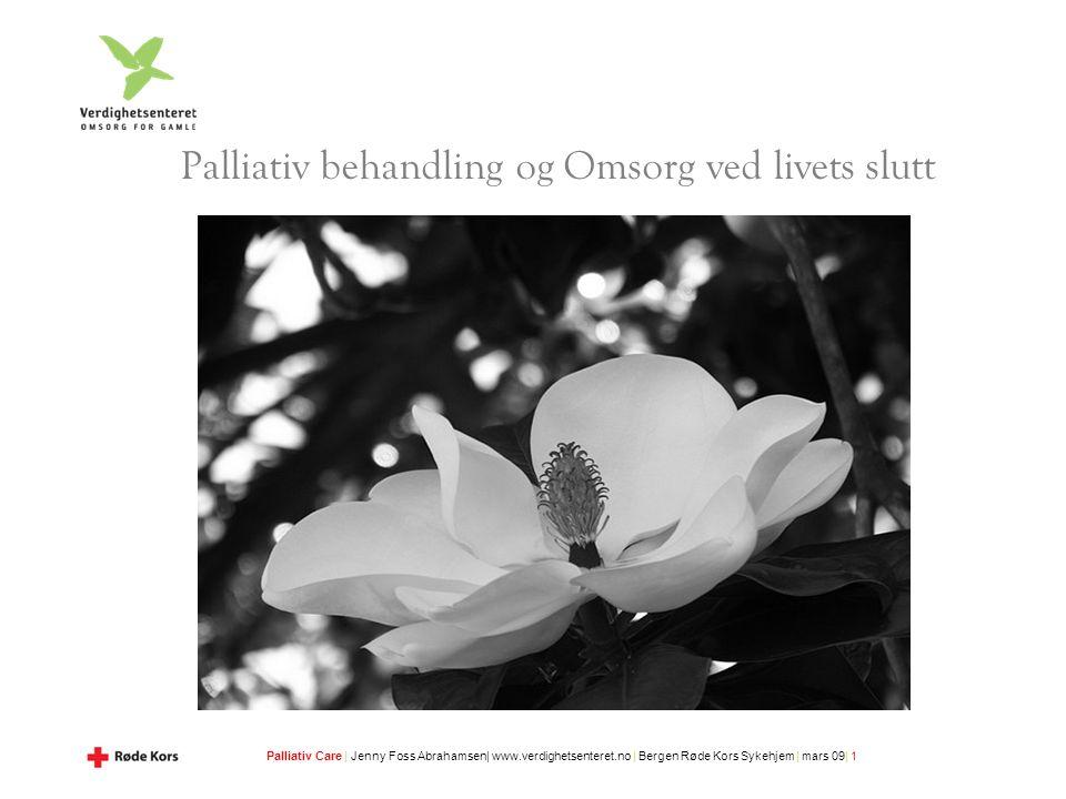 Palliativ Care | Jenny Foss Abrahamsen| www.verdighetsenteret.no | Bergen Røde Kors Sykehjem | mars 09| 1 Palliativ behandling og Omsorg ved livets slutt