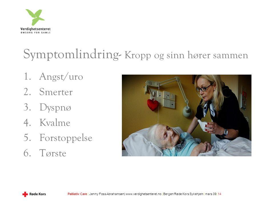 Palliativ Care | Jenny Foss Abrahamsen| www.verdighetsenteret.no | Bergen Røde Kors Sykehjem | mars 09| 14 Symptomlindring- Kropp og sinn hører sammen 1.Angst/uro 2.Smerter 3.Dyspnø 4.Kvalme 5.Forstoppelse 6.Tørste