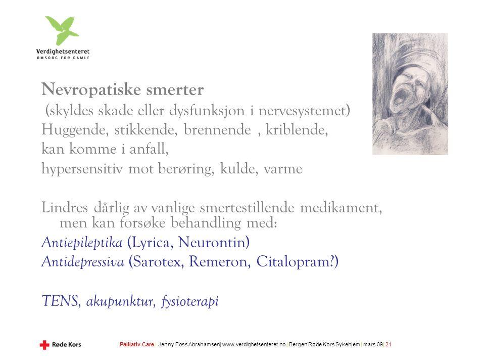 Palliativ Care | Jenny Foss Abrahamsen| www.verdighetsenteret.no | Bergen Røde Kors Sykehjem | mars 09| 21 Nevropatiske smerter (skyldes skade eller dysfunksjon i nervesystemet) Huggende, stikkende, brennende, kriblende, kan komme i anfall, hypersensitiv mot berøring, kulde, varme Lindres dårlig av vanlige smertestillende medikament, men kan forsøke behandling med: Antiepileptika (Lyrica, Neurontin) Antidepressiva (Sarotex, Remeron, Citalopram?) TENS, akupunktur, fysioterapi