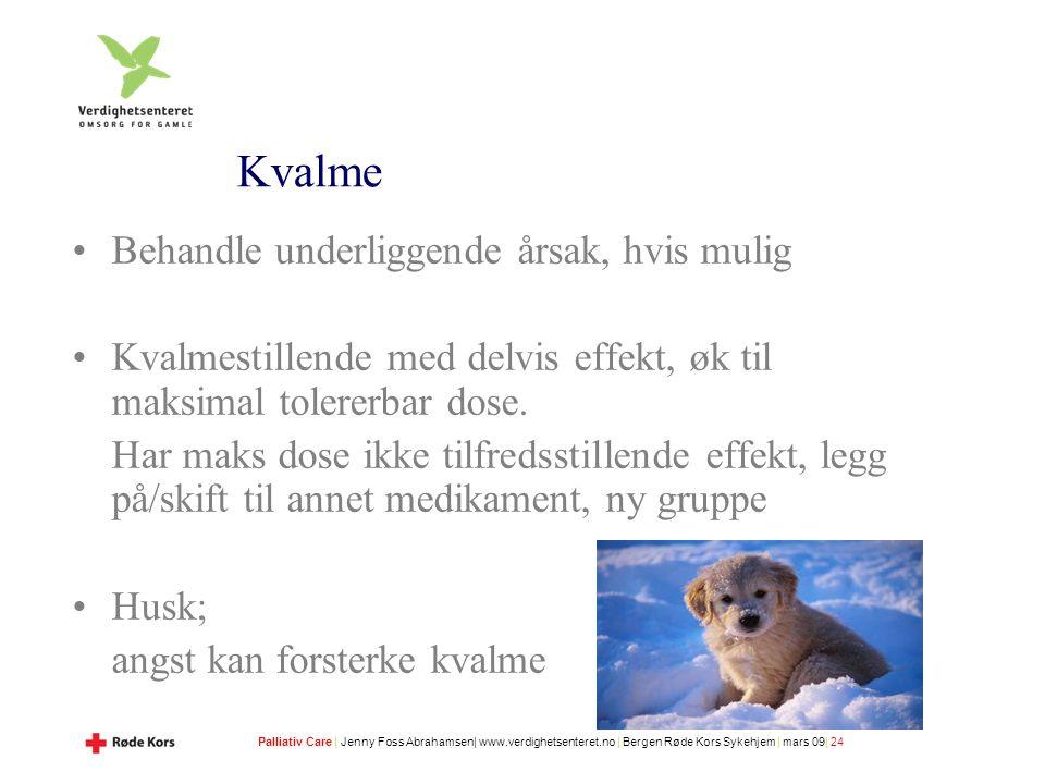 Palliativ Care | Jenny Foss Abrahamsen| www.verdighetsenteret.no | Bergen Røde Kors Sykehjem | mars 09| 24 Kvalme Behandle underliggende årsak, hvis mulig Kvalmestillende med delvis effekt, øk til maksimal tolererbar dose.