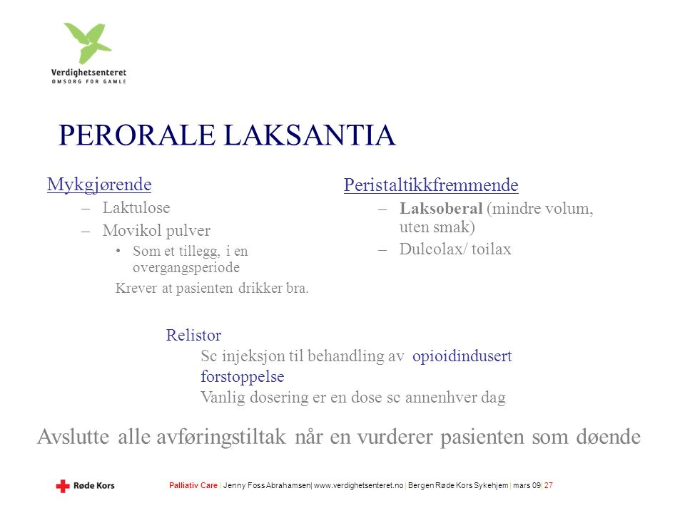 Palliativ Care | Jenny Foss Abrahamsen| www.verdighetsenteret.no | Bergen Røde Kors Sykehjem | mars 09| 27 PERORALE LAKSANTIA Mykgjørende –Laktulose –Movikol pulver Som et tillegg, i en overgangsperiode Krever at pasienten drikker bra.
