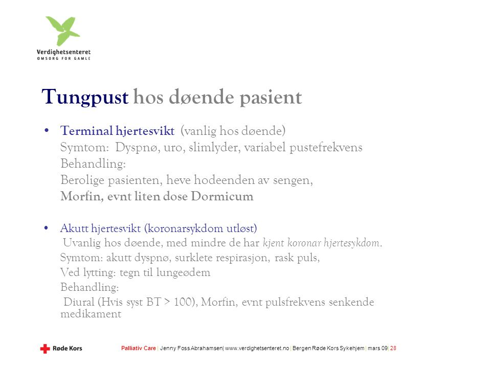 Palliativ Care | Jenny Foss Abrahamsen| www.verdighetsenteret.no | Bergen Røde Kors Sykehjem | mars 09| 28 Tungpust hos døende pasient Terminal hjertesvikt (vanlig hos døende) Symtom: Dyspnø, uro, slimlyder, variabel pustefrekvens Behandling: Berolige pasienten, heve hodeenden av sengen, Morfin, evnt liten dose Dormicum Akutt hjertesvikt (koronarsykdom utløst) Uvanlig hos døende, med mindre de har kjent koronar hjertesykdom.