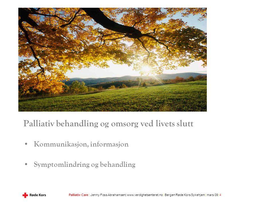 Palliativ Care | Jenny Foss Abrahamsen| www.verdighetsenteret.no | Bergen Røde Kors Sykehjem | mars 09| 4 Palliativ behandling og omsorg ved livets slutt Kommunikasjon, informasjon Symptomlindring og behandling