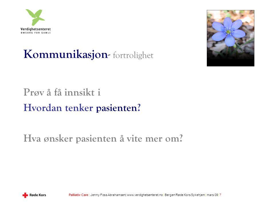 Palliativ Care | Jenny Foss Abrahamsen| www.verdighetsenteret.no | Bergen Røde Kors Sykehjem | mars 09| 7 Kommunikasjon- fortrolighet Prøv å få innsikt i Hvordan tenker pasienten.