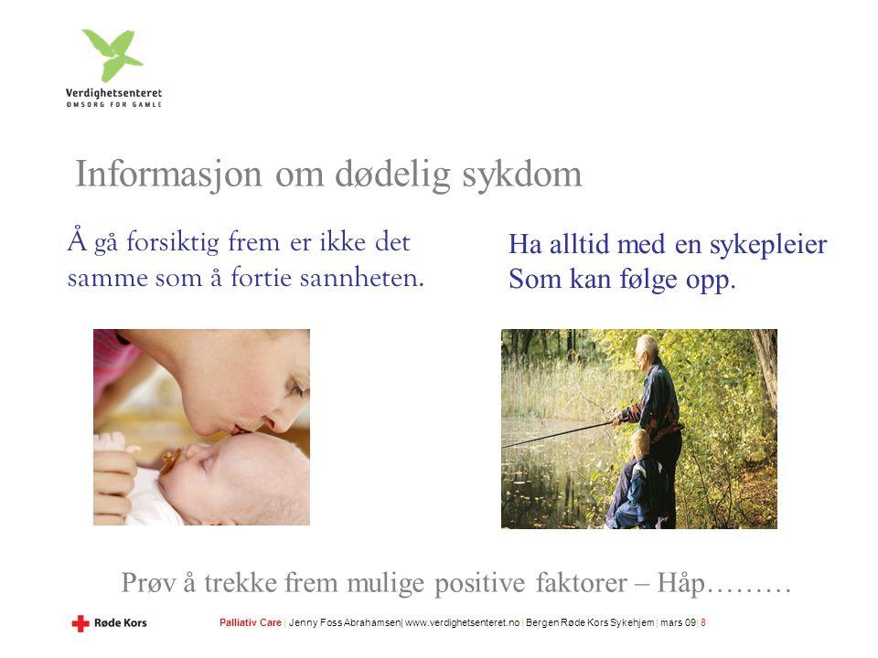 Palliativ Care | Jenny Foss Abrahamsen| www.verdighetsenteret.no | Bergen Røde Kors Sykehjem | mars 09| 8 Informasjon om dødelig sykdom Å gå forsiktig frem er ikke det samme som å fortie sannheten.