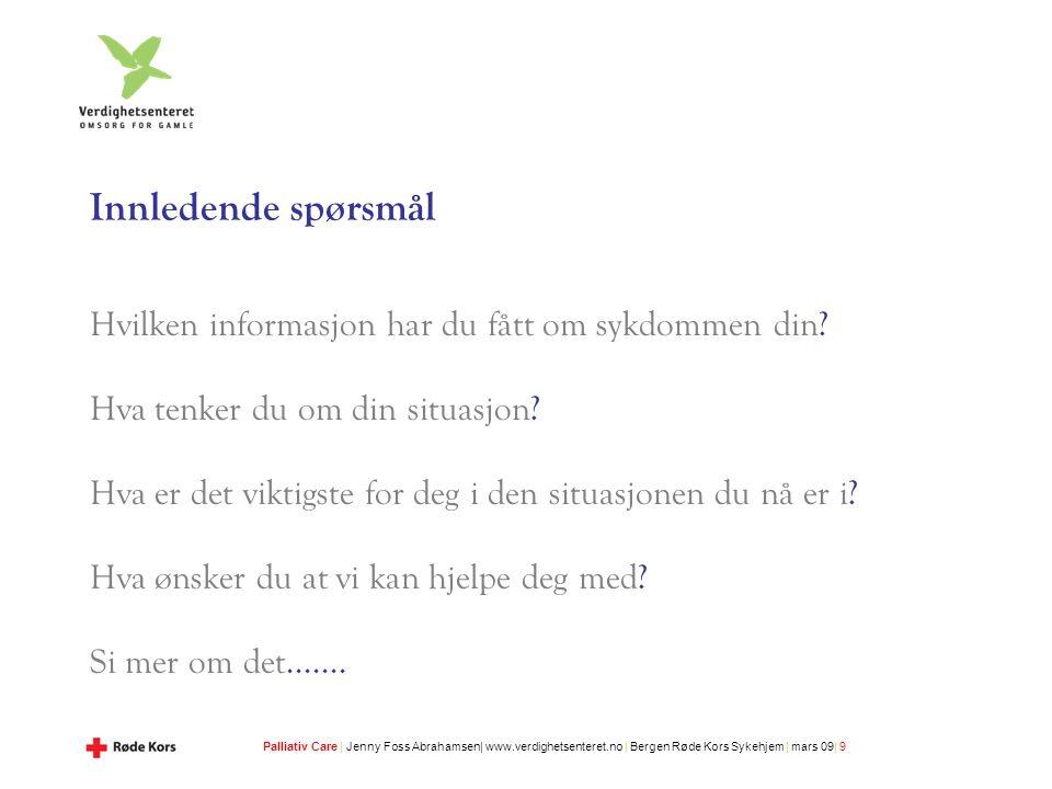 Palliativ Care | Jenny Foss Abrahamsen| www.verdighetsenteret.no | Bergen Røde Kors Sykehjem | mars 09| 9 Innledende spørsmål Hvilken informasjon har du fått om sykdommen din.
