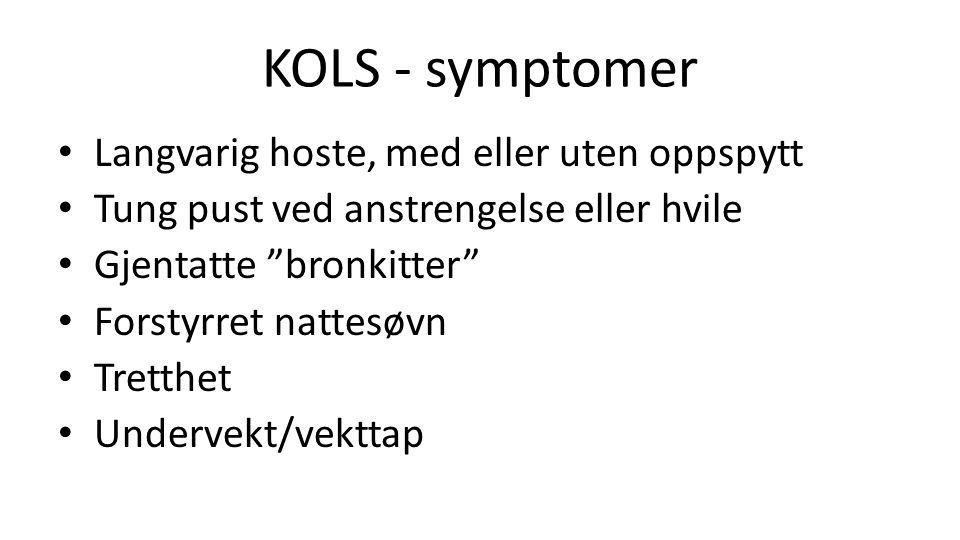 KOLS - symptomer Langvarig hoste, med eller uten oppspytt Tung pust ved anstrengelse eller hvile Gjentatte bronkitter Forstyrret nattesøvn Tretthet Undervekt/vekttap