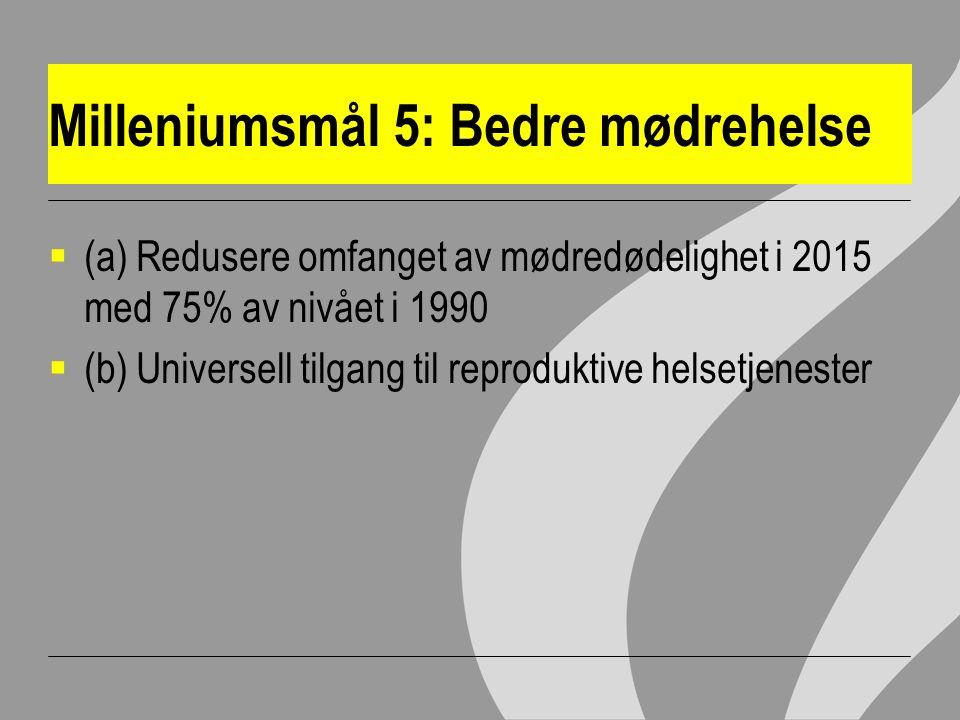 Milleniumsmål 5: Bedre mødrehelse  (a) Redusere omfanget av mødredødelighet i 2015 med 75% av nivået i 1990  (b) Universell tilgang til reproduktive helsetjenester