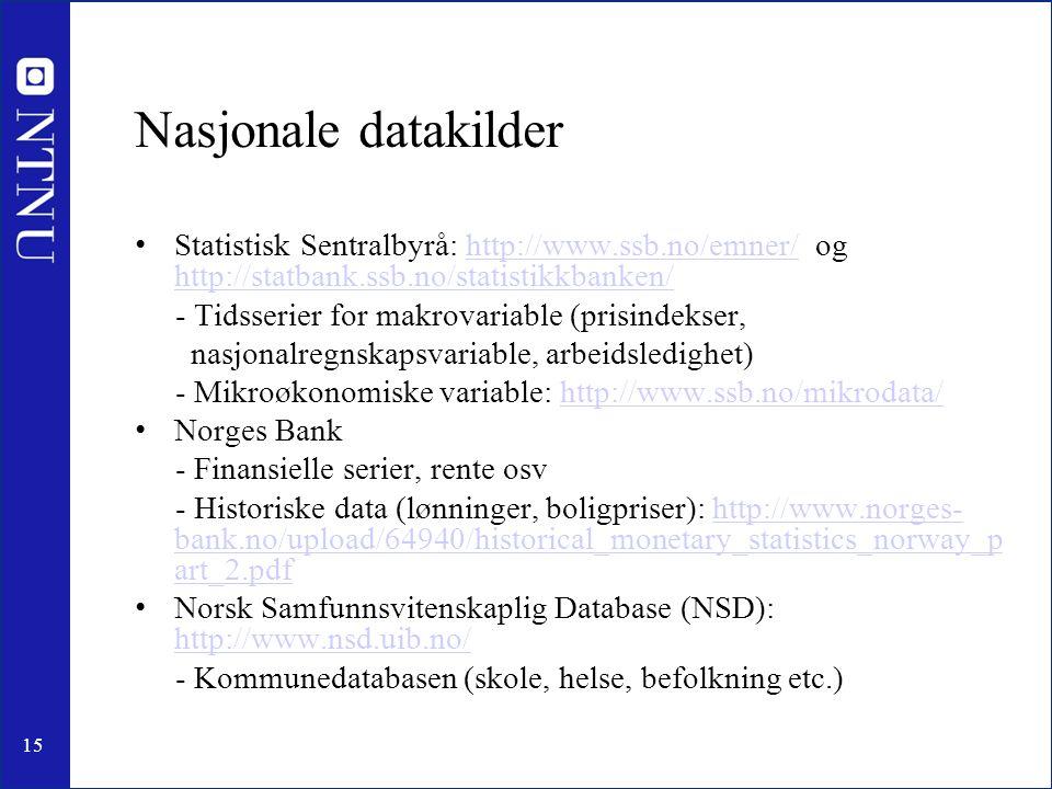15 Nasjonale datakilder Statistisk Sentralbyrå: http://www.ssb.no/emner/ og http://statbank.ssb.no/statistikkbanken/http://www.ssb.no/emner/ http://statbank.ssb.no/statistikkbanken/ - Tidsserier for makrovariable (prisindekser, nasjonalregnskapsvariable, arbeidsledighet) - Mikroøkonomiske variable: http://www.ssb.no/mikrodata/http://www.ssb.no/mikrodata/ Norges Bank - Finansielle serier, rente osv - Historiske data (lønninger, boligpriser): http://www.norges- bank.no/upload/64940/historical_monetary_statistics_norway_p art_2.pdfhttp://www.norges- bank.no/upload/64940/historical_monetary_statistics_norway_p art_2.pdf Norsk Samfunnsvitenskaplig Database (NSD): http://www.nsd.uib.no/ http://www.nsd.uib.no/ - Kommunedatabasen (skole, helse, befolkning etc.)