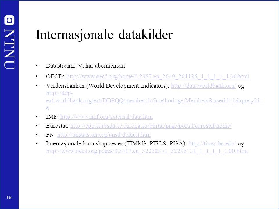 16 Internasjonale datakilder Datastream: Vi har abonnement OECD: http://www.oecd.org/home/0,2987,en_2649_201185_1_1_1_1_1,00.html http://www.oecd.org/home/0,2987,en_2649_201185_1_1_1_1_1,00.html Verdensbanken (World Development Indicators): http://data.worldbank.org/ og http://ddp- ext.worldbank.org/ext/DDPQQ/member.do?method=getMembers&userid=1&queryId= 6http://data.worldbank.org/ http://ddp- ext.worldbank.org/ext/DDPQQ/member.do?method=getMembers&userid=1&queryId= 6 IMF: http://www.imf.org/external/data.htmhttp://www.imf.org/external/data.htm Eurostat: http://epp.eurostat.ec.europa.eu/portal/page/portal/eurostat/home/http://epp.eurostat.ec.europa.eu/portal/page/portal/eurostat/home/ FN: http://unstats.un.org/unsd/default.htmhttp://unstats.un.org/unsd/default.htm Internasjonale kunnskapstester (TIMMS, PIRLS, PISA): http://timss.bc.edu/ og http://www.oecd.org/pages/0,3417,en_32252351_32235731_1_1_1_1_1,00.htmlhttp://timss.bc.edu/ http://www.oecd.org/pages/0,3417,en_32252351_32235731_1_1_1_1_1,00.html