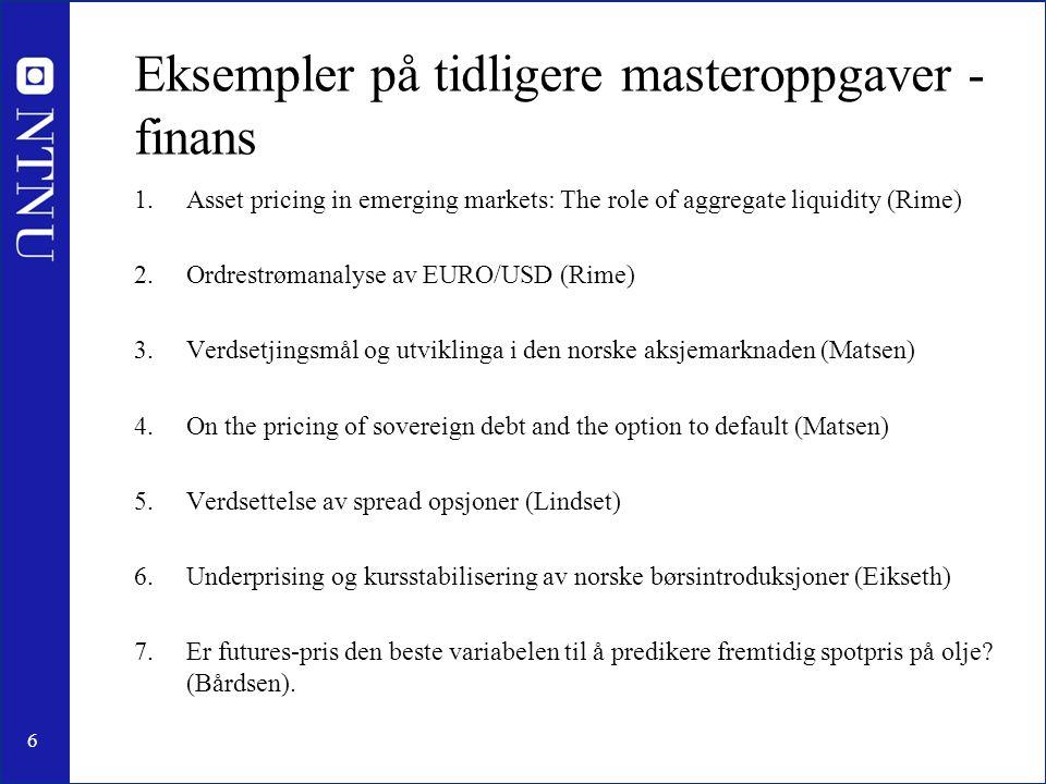 6 Eksempler på tidligere masteroppgaver - finans 1.Asset pricing in emerging markets: The role of aggregate liquidity (Rime) 2.Ordrestrømanalyse av EURO/USD (Rime) 3.Verdsetjingsmål og utviklinga i den norske aksjemarknaden (Matsen) 4.On the pricing of sovereign debt and the option to default (Matsen) 5.Verdsettelse av spread opsjoner (Lindset) 6.Underprising og kursstabilisering av norske børsintroduksjoner (Eikseth) 7.Er futures-pris den beste variabelen til å predikere fremtidig spotpris på olje.
