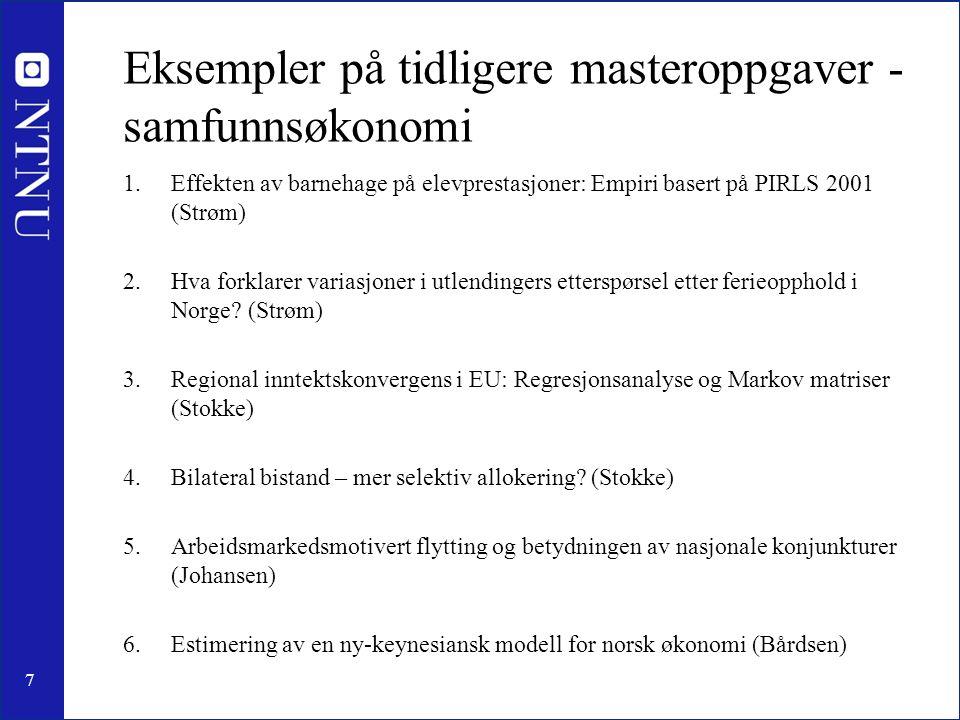 7 Eksempler på tidligere masteroppgaver - samfunnsøkonomi 1.Effekten av barnehage på elevprestasjoner: Empiri basert på PIRLS 2001 (Strøm) 2.Hva forklarer variasjoner i utlendingers etterspørsel etter ferieopphold i Norge.