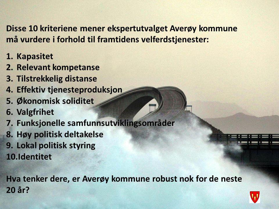 Disse 10 kriteriene mener ekspertutvalget Averøy kommune må vurdere i forhold til framtidens velferdstjenester: 1.Kapasitet 2.Relevant kompetanse 3.Tilstrekkelig distanse 4.Effektiv tjenesteproduksjon 5.Økonomisk soliditet 6.Valgfrihet 7.Funksjonelle samfunnsutviklingsområder 8.Høy politisk deltakelse 9.Lokal politisk styring 10.Identitet Hva tenker dere, er Averøy kommune robust nok for de neste 20 år?