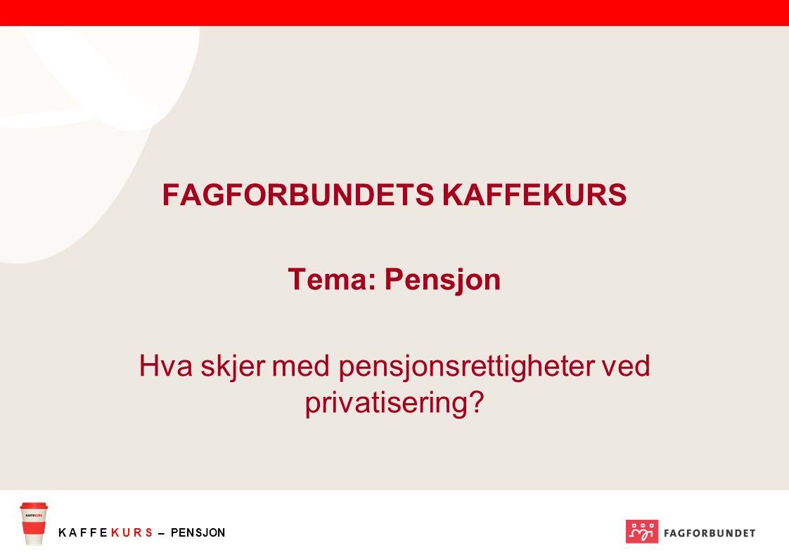 K A F F E K U R S – PENSJON FAGFORBUNDETS KAFFEKURS Tema: Pensjon Hva skjer med pensjonsrettigheter ved privatisering?