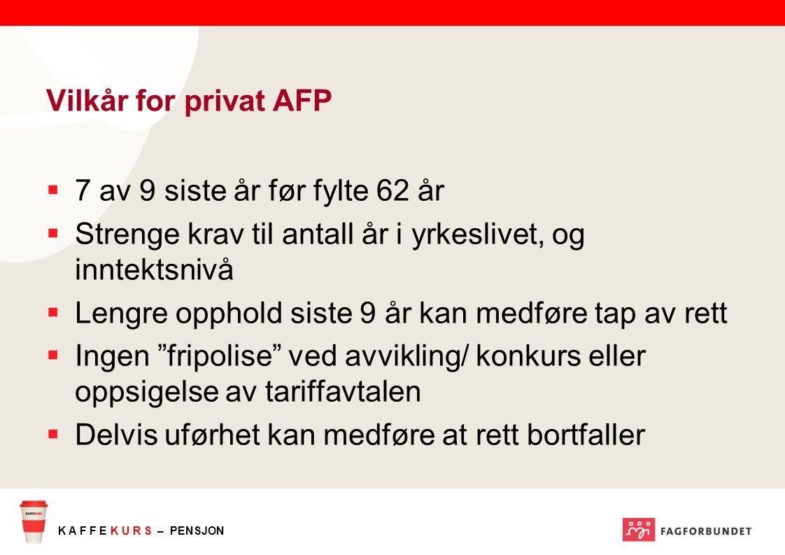 K A F F E K U R S – PENSJON Vilkår for privat AFP  7 av 9 siste år før fylte 62 år  Strenge krav til antall år i yrkeslivet, og inntektsnivå  Lengr