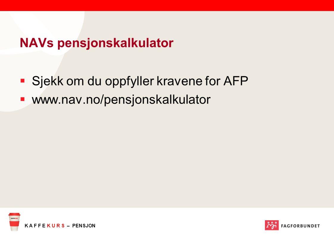 K A F F E K U R S – PENSJON NAVs pensjonskalkulator  Sjekk om du oppfyller kravene for AFP  www.nav.no/pensjonskalkulator