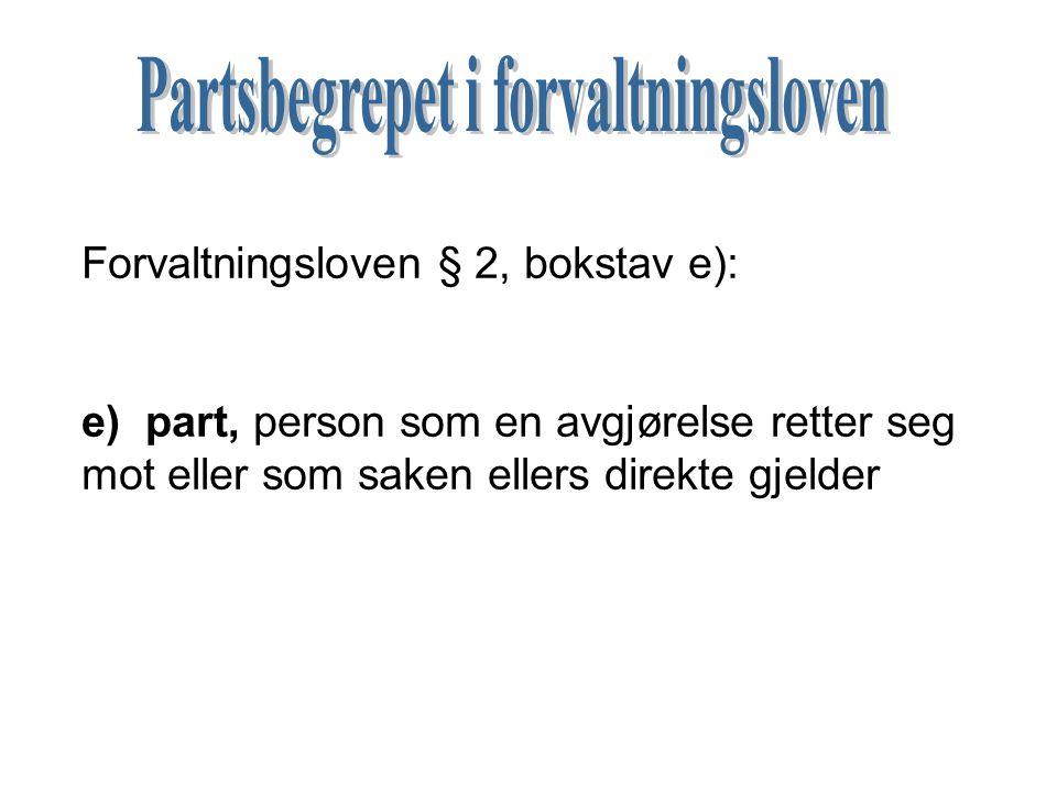 Forvaltningsloven § 2, bokstav e): e) part, person som en avgjørelse retter seg mot eller som saken ellers direkte gjelder