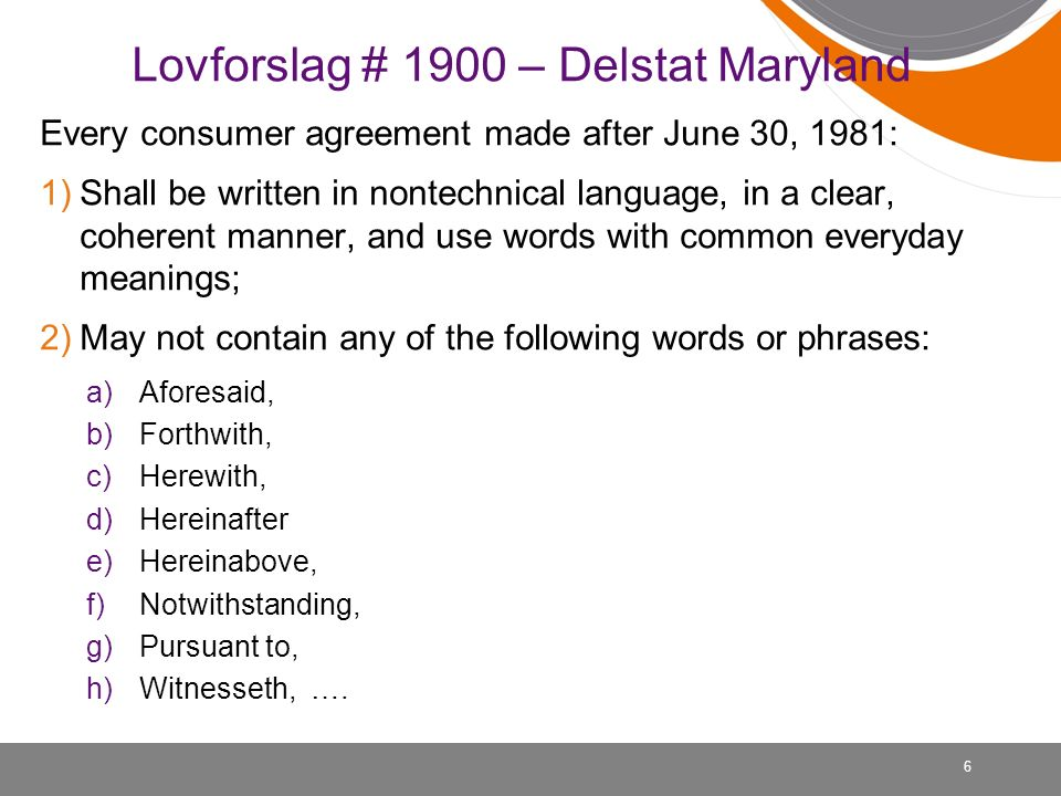 Lovforslag # 1900 – Delstat Maryland Every consumer agreement made after June 30, 1981: 1)Shall be written in nontechnical language, in a clear, coherent manner, and use words with common everyday meanings; 2)May not contain any of the following words or phrases: a)Aforesaid, b)Forthwith, c)Herewith, d)Hereinafter e)Hereinabove, f)Notwithstanding, g)Pursuant to, h)Witnesseth, ….