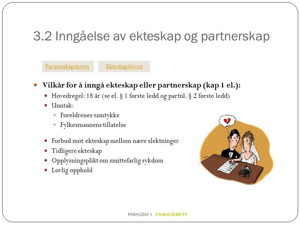 3.2 Inngåelse av ekteskap og partnerskap Vilkår for å inngå ekteskap eller partnerskap (kap 1 el.): Hovedregel: 18 år (se el. § 1 første ledd og partn