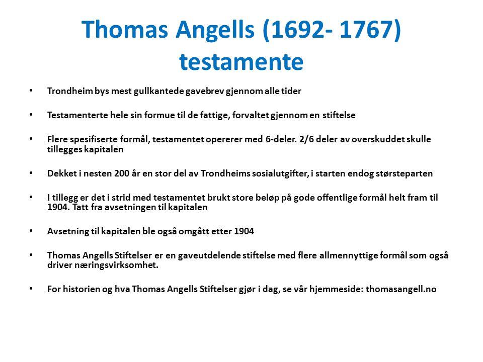 Thomas Angells (1692- 1767) testamente Trondheim bys mest gullkantede gavebrev gjennom alle tider Testamenterte hele sin formue til de fattige, forvaltet gjennom en stiftelse Flere spesifiserte formål, testamentet opererer med 6-deler.