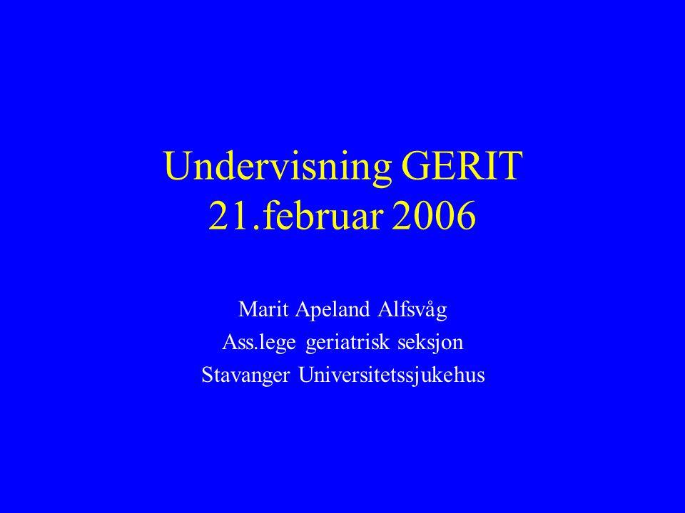 Undervisning GERIT 21.februar 2006 Marit Apeland Alfsvåg Ass.lege geriatrisk seksjon Stavanger Universitetssjukehus
