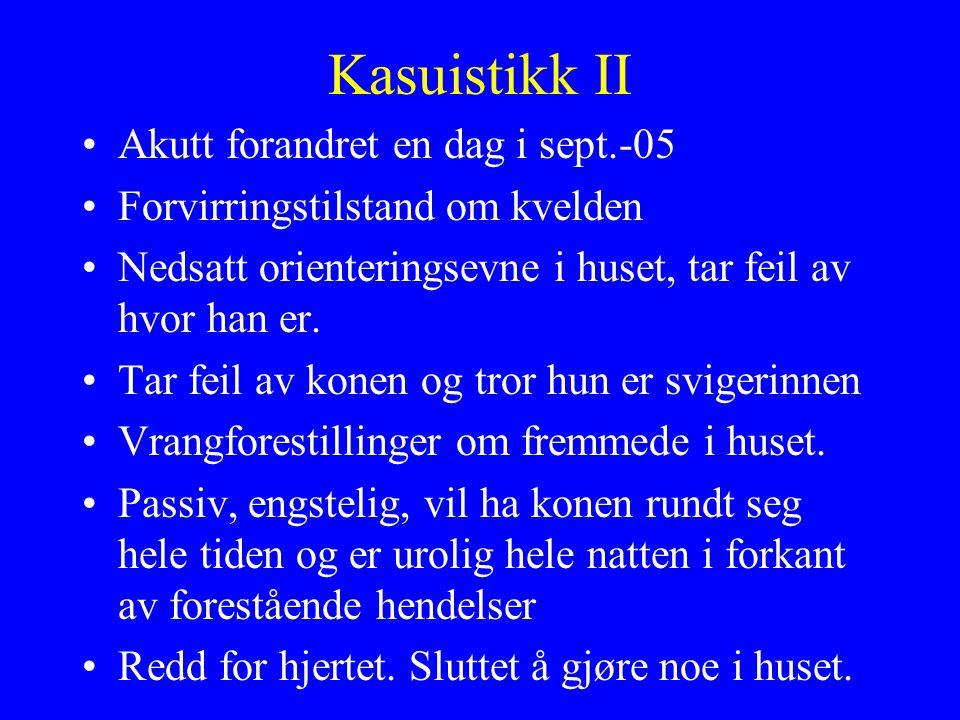 Kasuistikk II Akutt forandret en dag i sept.-05 Forvirringstilstand om kvelden Nedsatt orienteringsevne i huset, tar feil av hvor han er.