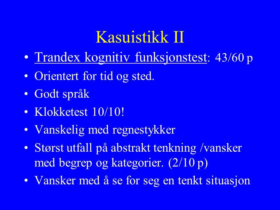 Kasuistikk II Trandex kognitiv funksjonstest : 43/60 p Orientert for tid og sted.