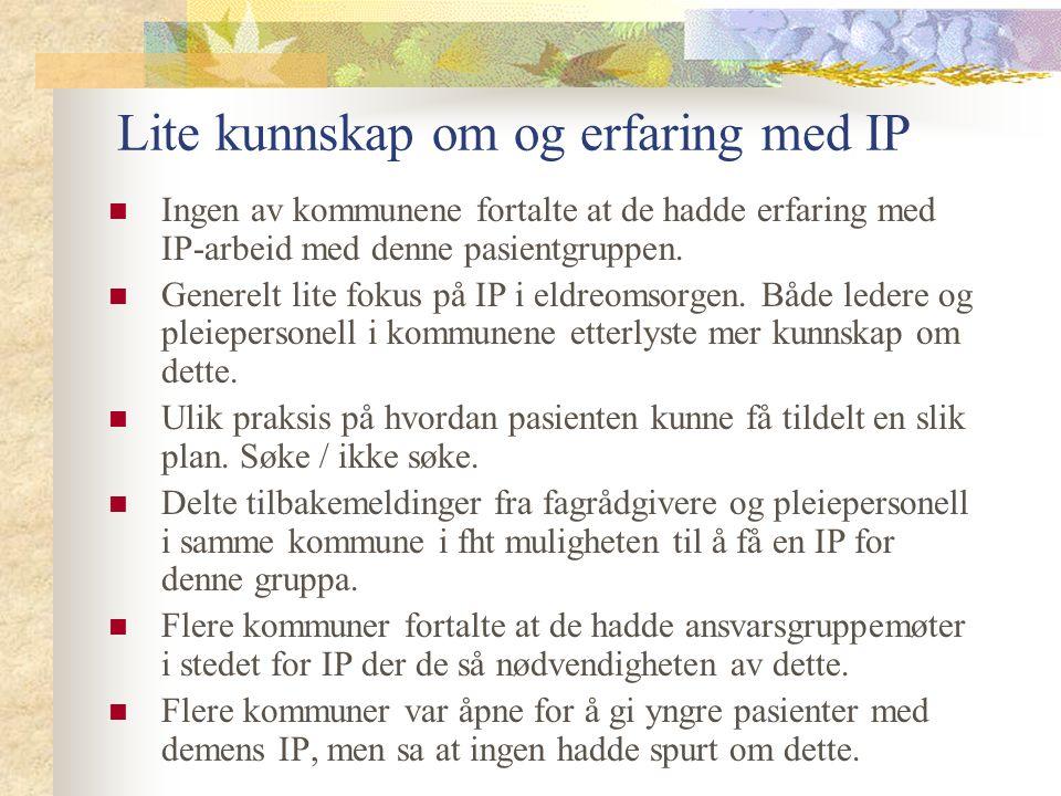 Lite kunnskap om og erfaring med IP Ingen av kommunene fortalte at de hadde erfaring med IP-arbeid med denne pasientgruppen.