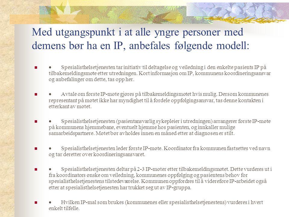 Med utgangspunkt i at alle yngre personer med demens bør ha en IP, anbefales følgende modell:  Spesialisthelsetjenesten tar initiativ til deltagelse og veiledning i den enkelte pasients IP på tilbakemeldingsmøte etter utredningen.