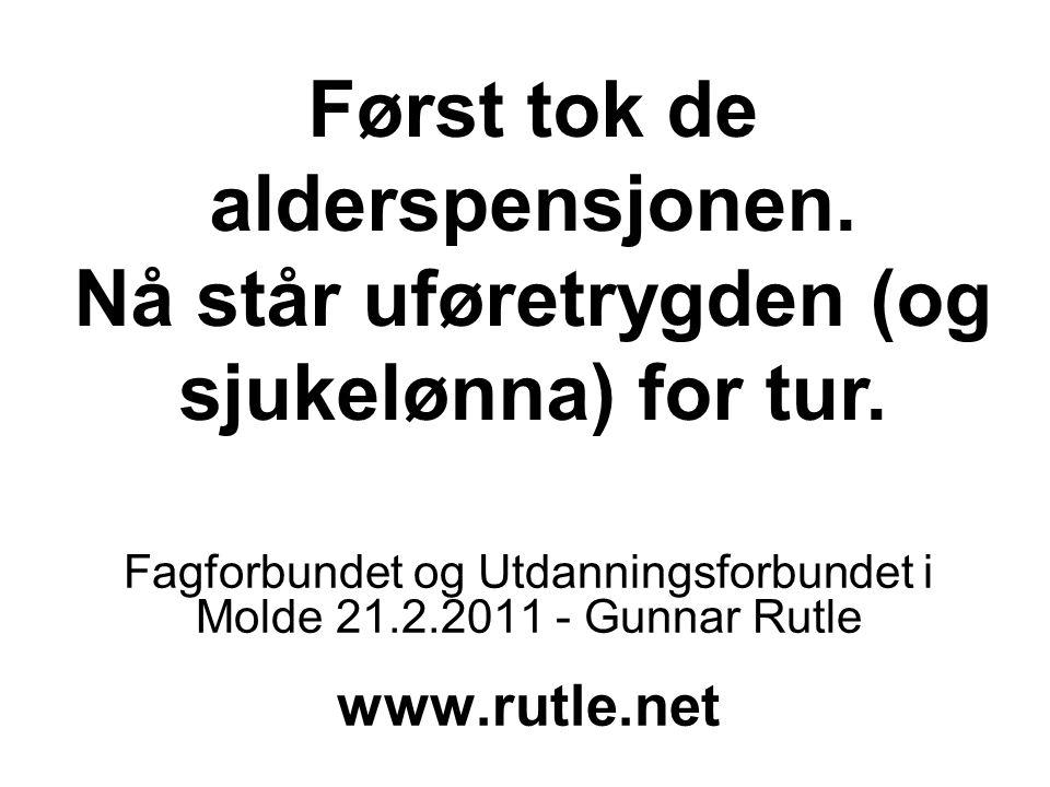Først tok de alderspensjonen. Nå står uføretrygden (og sjukelønna) for tur. Fagforbundet og Utdanningsforbundet i Molde 21.2.2011 - Gunnar Rutle www.r