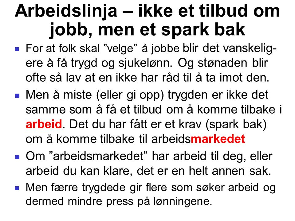 """Arbeidslinja – ikke et tilbud om jobb, men et spark bak For at folk skal """"velge"""" å jobbe blir det vanskelig- ere å få trygd og sjukelønn. Og stønaden"""