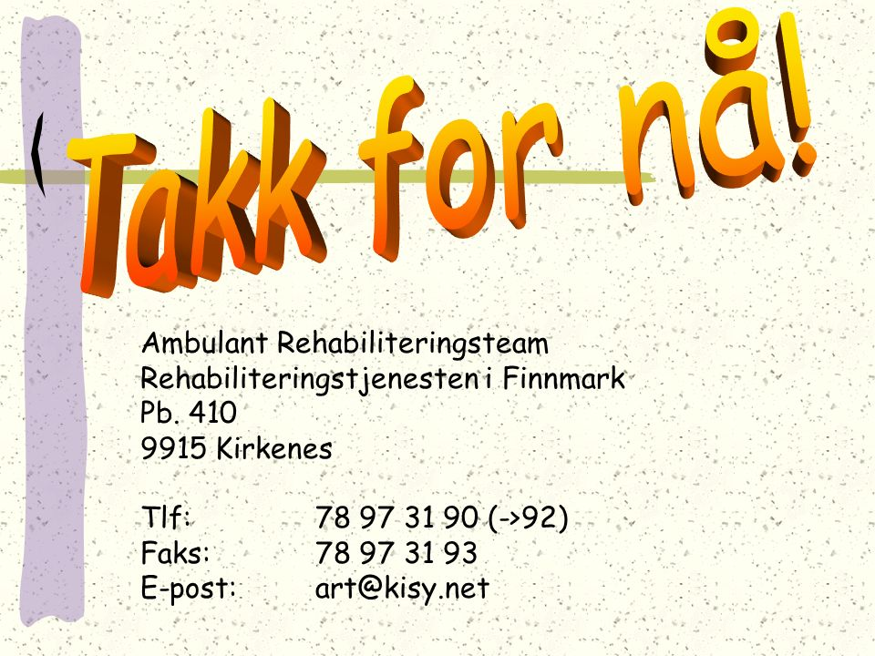 Ambulant Rehabiliteringsteam Rehabiliteringstjenesten i Finnmark Pb. 410 9915 Kirkenes Tlf: 78 97 31 90 (->92) Faks:78 97 31 93 E-post:art@kisy.net