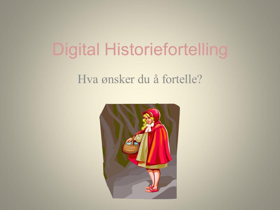 Digital Historiefortelling Hva ønsker du å fortelle