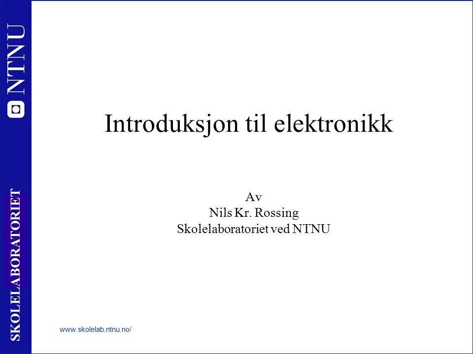 1 SKOLELABORATORIET Introduksjon til elektronikk Av Nils Kr. Rossing Skolelaboratoriet ved NTNU www.skolelab.ntnu.no/