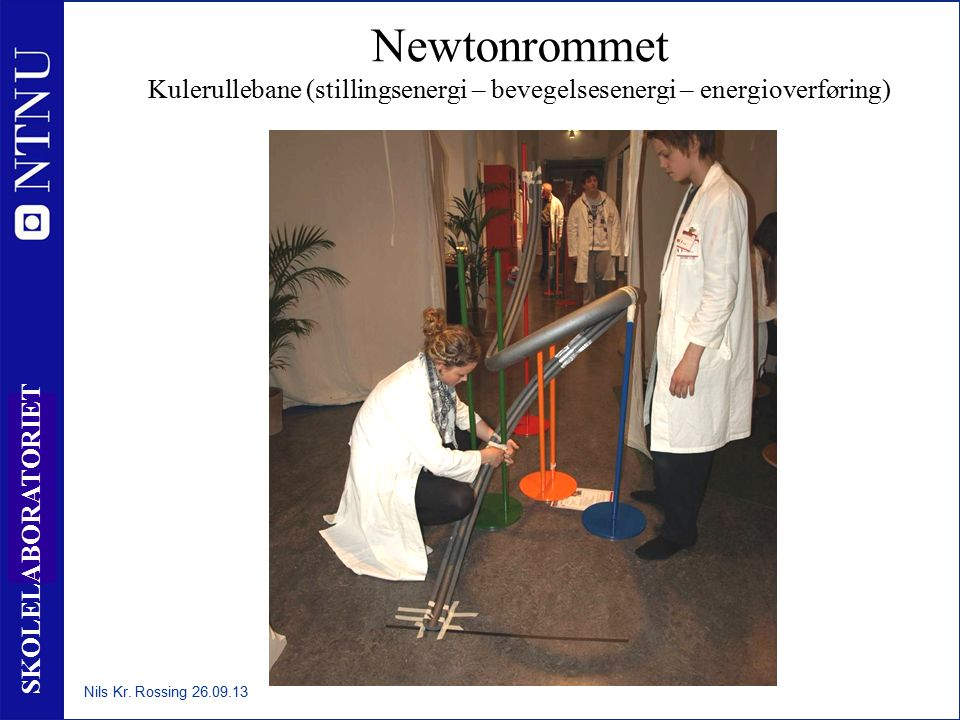 13 SKOLELABORATORIET Newtonrommet Kulerullebane (stillingsenergi – bevegelsesenergi – energioverføring) Nils Kr. Rossing 26.09.13