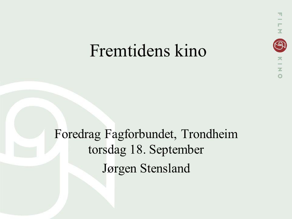 Fremtidens kino Foredrag Fagforbundet, Trondheim torsdag 18. September Jørgen Stensland