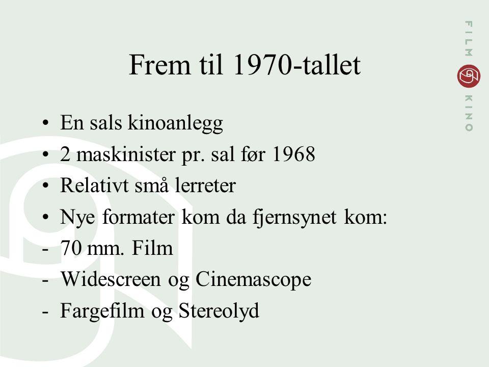 Frem til 1970-tallet En sals kinoanlegg 2 maskinister pr. sal før 1968 Relativt små lerreter Nye formater kom da fjernsynet kom: -70 mm. Film -Widescr