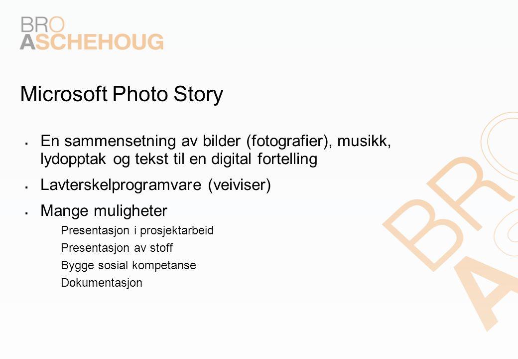 Microsoft Photo Story  En sammensetning av bilder (fotografier), musikk, lydopptak og tekst til en digital fortelling  Lavterskelprogramvare (veiviser)  Mange muligheter – Presentasjon i prosjektarbeid – Presentasjon av stoff – Bygge sosial kompetanse – Dokumentasjon