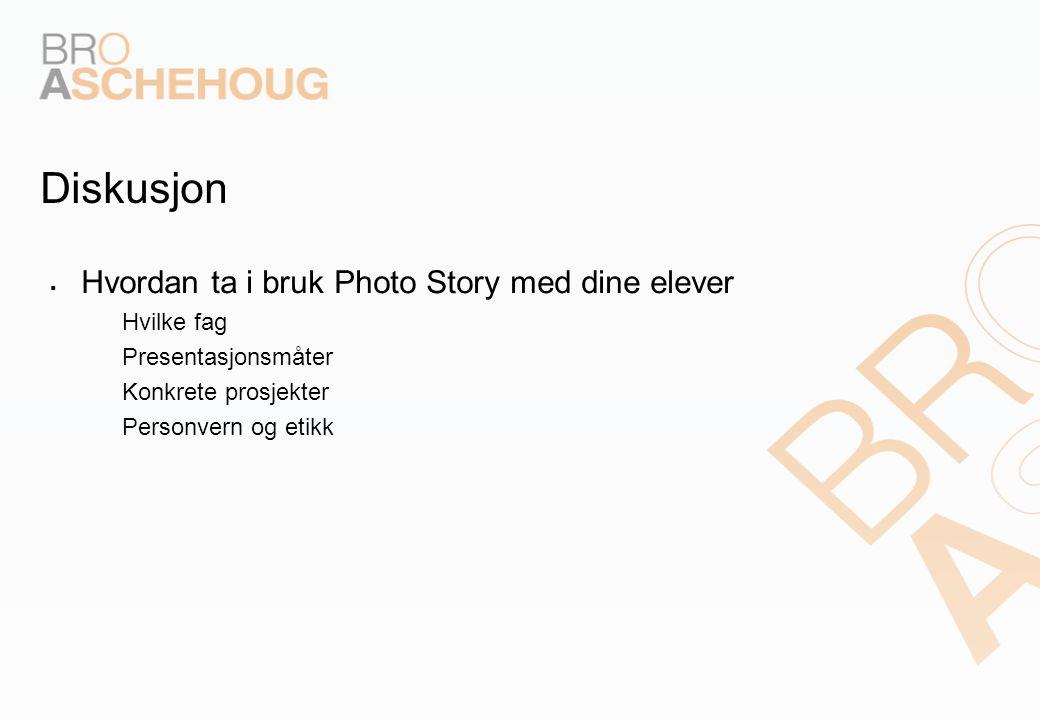 Diskusjon  Hvordan ta i bruk Photo Story med dine elever – Hvilke fag – Presentasjonsmåter – Konkrete prosjekter – Personvern og etikk