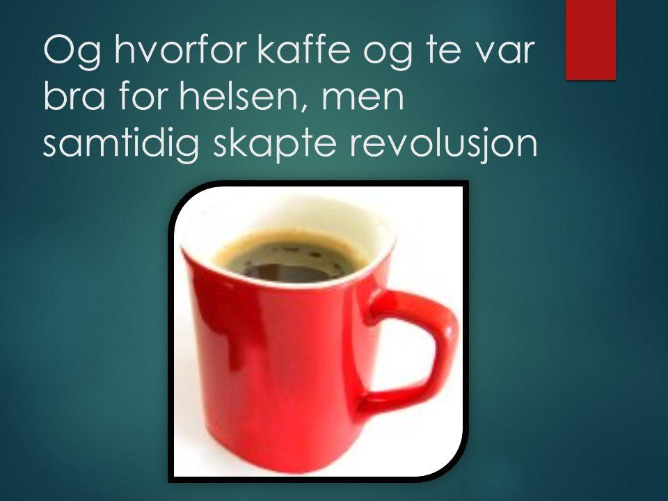 Og hvorfor kaffe og te var bra for helsen, men samtidig skapte revolusjon
