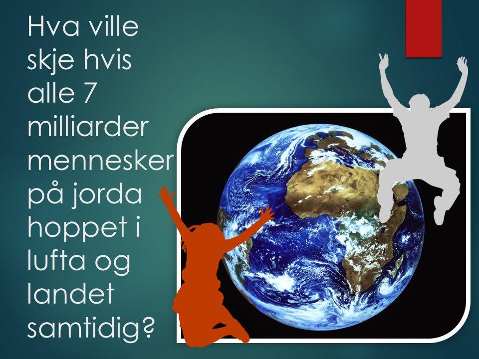 Hva ville skje hvis alle 7 milliarder mennesker på jorda hoppet i lufta og landet samtidig?