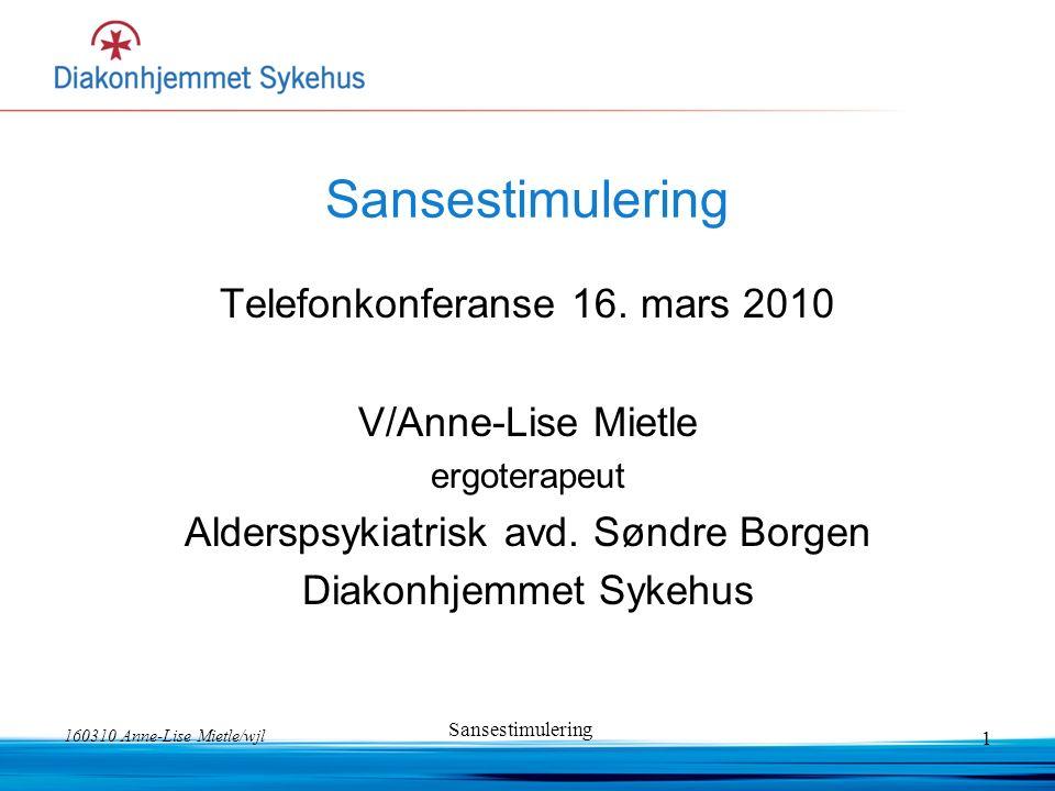 160310 Anne-Lise Mietle/wjl Sansestimulering 1 Telefonkonferanse 16. mars 2010 V/Anne-Lise Mietle ergoterapeut Alderspsykiatrisk avd. Søndre Borgen Di