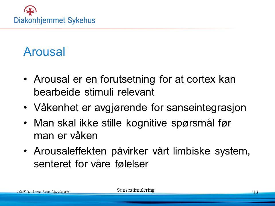 160310 Anne-Lise Mietle/wjl Sansestimulering 13 Arousal Arousal er en forutsetning for at cortex kan bearbeide stimuli relevant Våkenhet er avgjørende