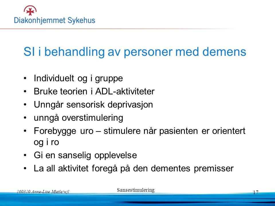 160310 Anne-Lise Mietle/wjl Sansestimulering 17 SI i behandling av personer med demens Individuelt og i gruppe Bruke teorien i ADL-aktiviteter Unngår