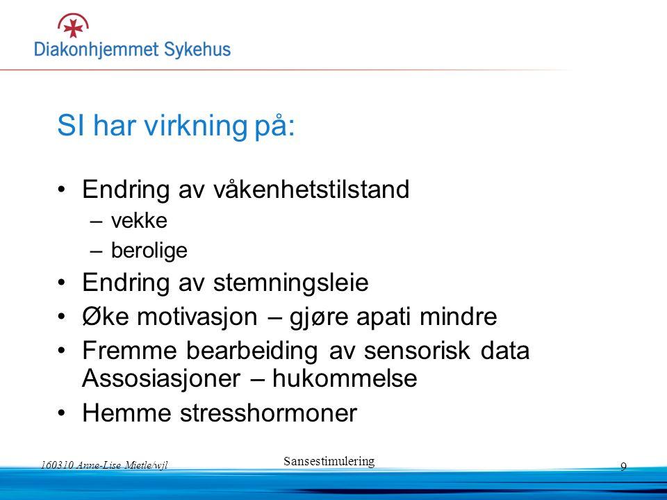 160310 Anne-Lise Mietle/wjl Sansestimulering 9 SI har virkning på: Endring av våkenhetstilstand –vekke –berolige Endring av stemningsleie Øke motivasj