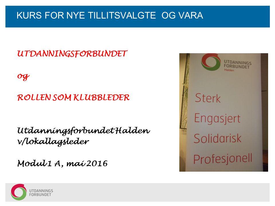KURS FOR NYE TILLITSVALGTE OG VARA UTDANNINGSFORBUNDET og ROLLEN SOM KLUBBLEDER Utdanningsforbundet Halden v/lokallagsleder Modul 1 A, mai 2016