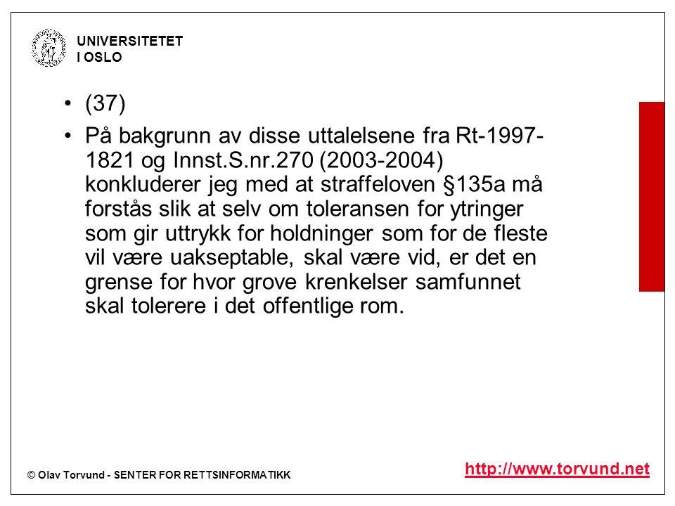 © Olav Torvund - SENTER FOR RETTSINFORMATIKK UNIVERSITETET I OSLO http://www.torvund.net (37) På bakgrunn av disse uttalelsene fra Rt-1997- 1821 og Innst.S.nr.270 (2003-2004) konkluderer jeg med at straffeloven §135a må forstås slik at selv om toleransen for ytringer som gir uttrykk for holdninger som for de fleste vil være uakseptable, skal være vid, er det en grense for hvor grove krenkelser samfunnet skal tolerere i det offentlige rom.