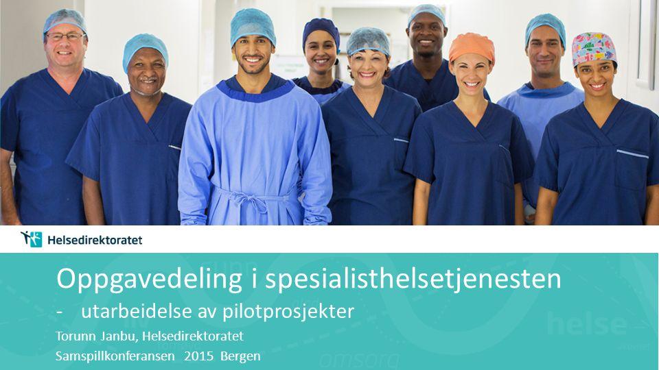 Oppgavedeling i spesialisthelsetjenesten -utarbeidelse av pilotprosjekter Torunn Janbu, Helsedirektoratet Samspillkonferansen 2015 Bergen