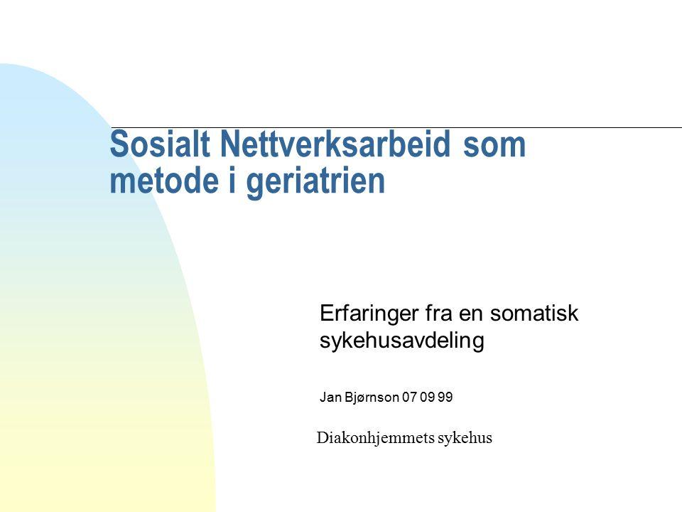 Sosialt Nettverksarbeid som metode i geriatrien Erfaringer fra en somatisk sykehusavdeling Jan Bjørnson 07 09 99 Diakonhjemmets sykehus